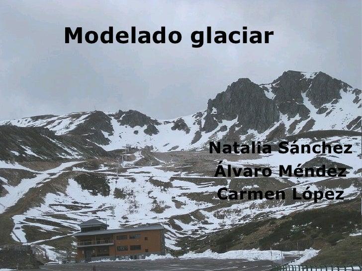 Modelado glaciar          Natalia Sánchez          Álvaro Méndez           Carmen López