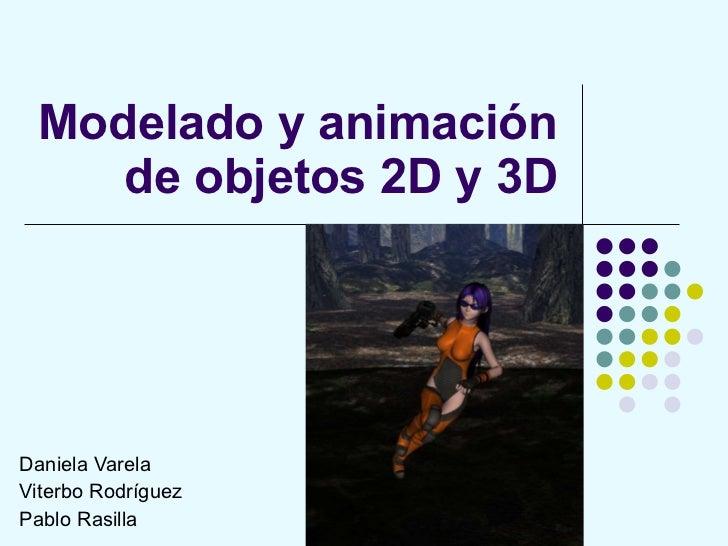 Modelado y animación de objetos 2D y 3D Daniela Varela Viterbo Rodríguez Pablo Rasilla