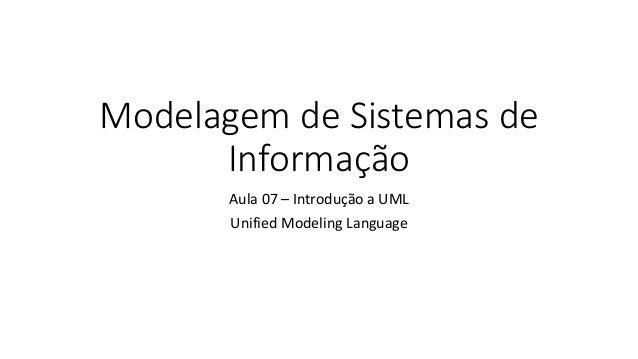 Modelagem de Sistemas de Informação Aula 07 – Introdução a UML Unified Modeling Language