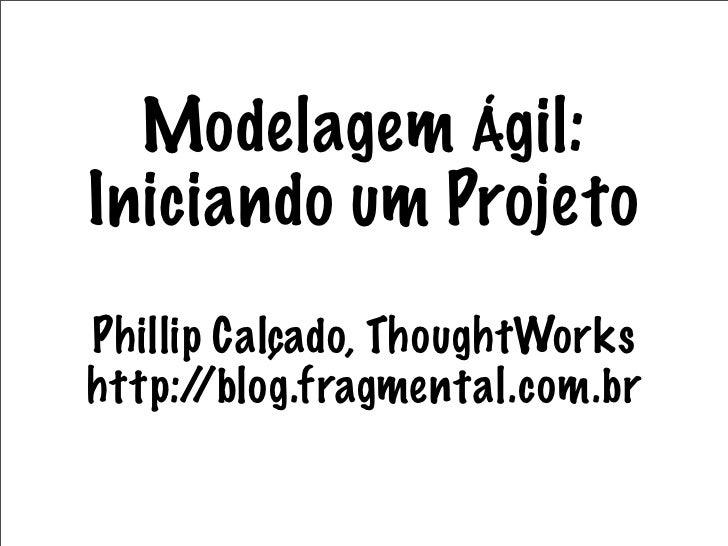 Modelagem Ágil: Iniciando um Projeto Phillip Calçado, ThoughtWorks http:/ /blog.fragmental.com.br