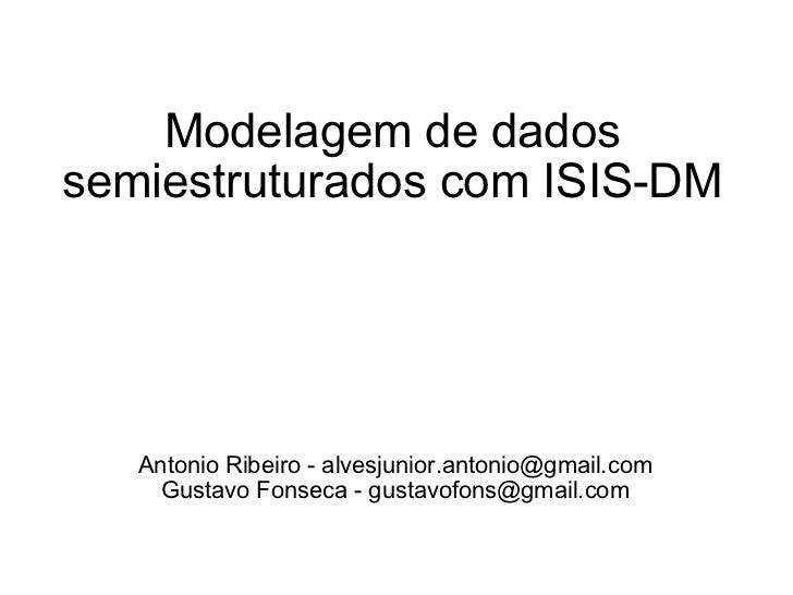 Modelagem de dados semiestruturados com ISIS-DM Antonio Ribeiro - alvesjunior.antonio@gmail.com Gustavo Fonseca - gustavof...
