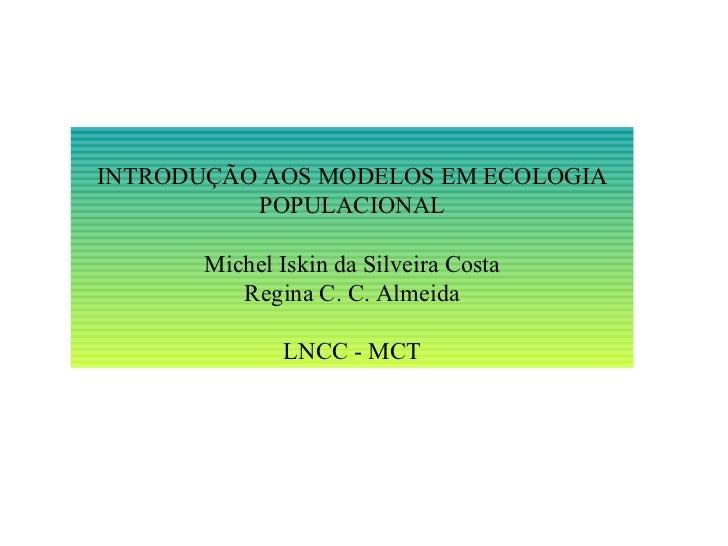 INTRODUÇÃO AOS MODELOS EM ECOLOGIA POPULACIONAL Michel Iskin da Silveira Costa Regina C. C. Almeida LNCC - MCT