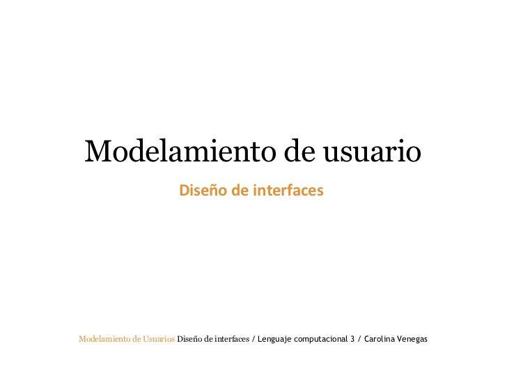 Modelamiento de usuario Diseño de interfaces  Modelamiento de Usuarios   Diseño de interfaces  / Lenguaje computacional 3...