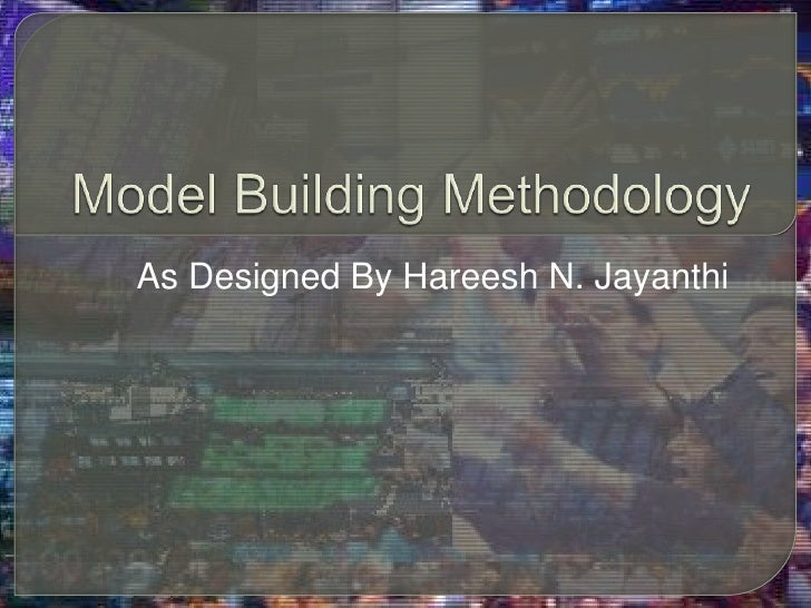 Model Building Methodology<br />As Designed By Hareesh N. Jayanthi<br />