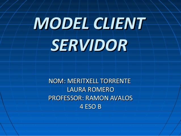 MODEL CLIENTMODEL CLIENT SERVIDORSERVIDOR NOM: MERITXELL TORRENTENOM: MERITXELL TORRENTE LAURA ROMEROLAURA ROMERO PROFESSO...