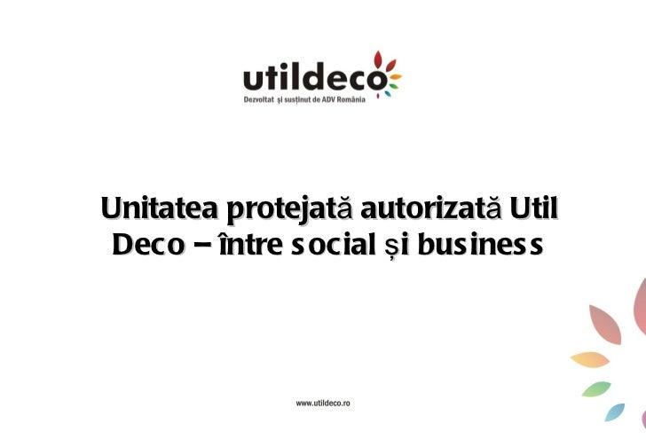 Unitatea protejată autorizată Util Deco – între s ocial ş i bus ines s