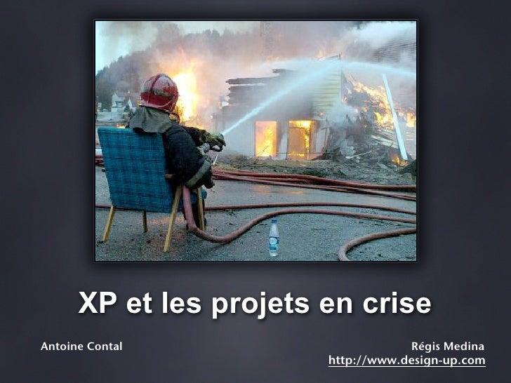 XP et les projets en crise Antoine Contal                      Régis Medina                         http://www.design-up.c...