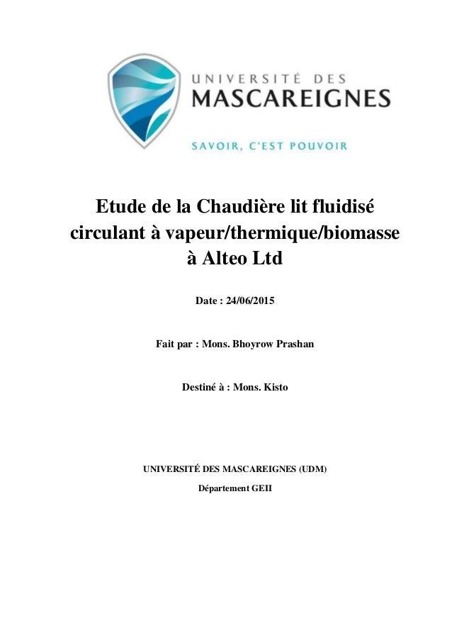 1 Etude de la Chaudière lit fluidisé circulant à vapeur/thermique/biomasse à Alteo Ltd Date : 24/06/2015 Fait par : Mons. ...