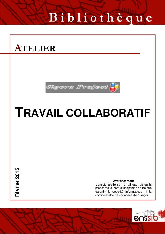 TRAVAIL COLLABORATIF ATELIER B i b l i o t h è q u eFévrier2015 Avertissement L'enssib alerte sur le fait que les outils p...