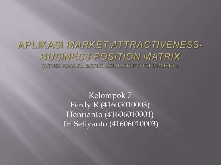 APLIKASI MARKET ATTRACTIVENESS- BUSINESS POSITION MATRIX(Studi Kasus: Bisnis Seluler PT. TELKOMSEL)<br />Kelompok 7<br />F...