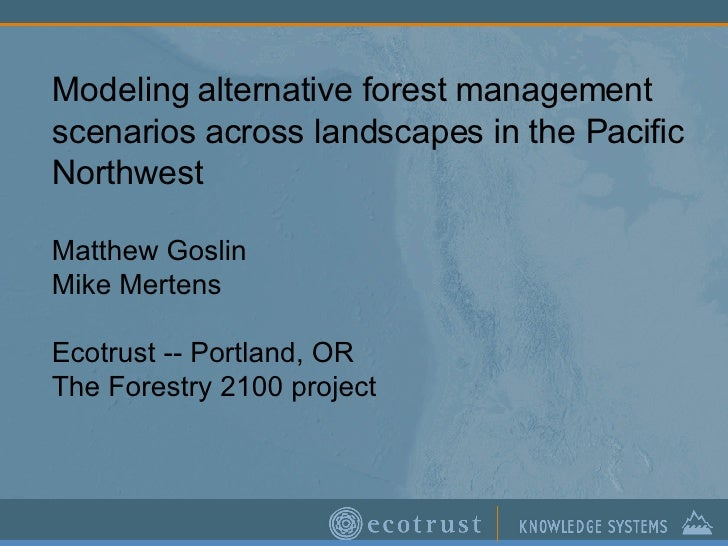 Modeling alternative forest management scenarios across landscapes in the Pacific Northwest Matthew Goslin Mike Mertens Ec...