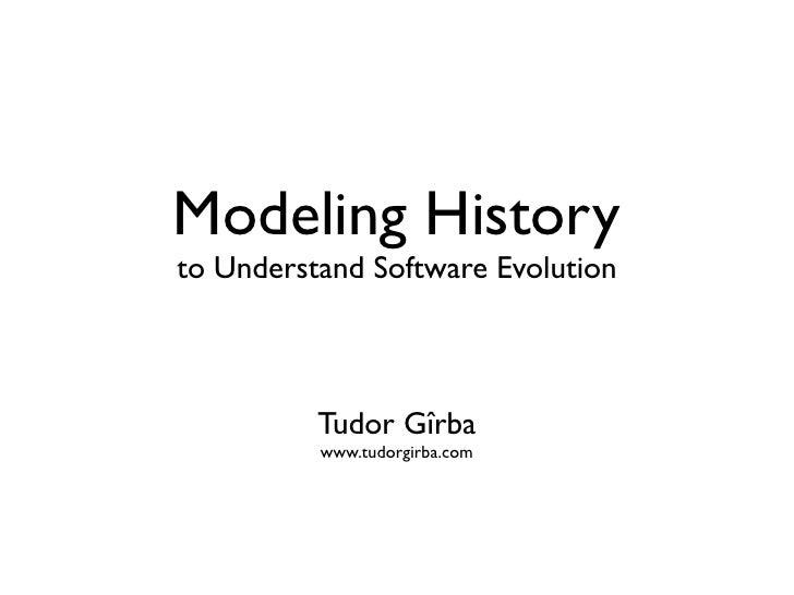 Modeling History to Understand Software Evolution              Tudor Gîrba           www.tudorgirba.com