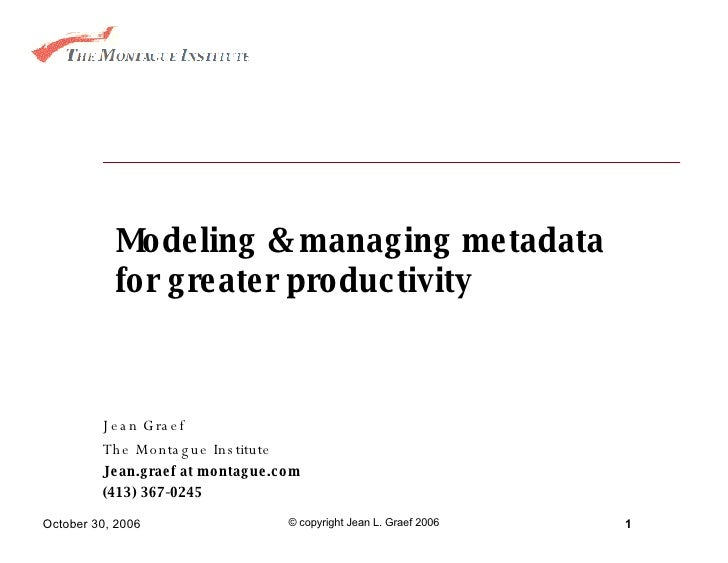 Modeling & managing metadata for greater productivity Jean Graef The Montague Institute Jean.graef at montague.com (413) 3...