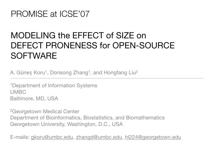 PROMISE at ICSE'07  MODELING the EFFECT of SIZE on DEFECT PRONENESS for OPEN-SOURCE SOFTWARE A. Güneş Koru1, Donsong Zhang...