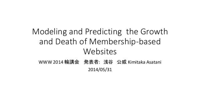 Modeling and Predicting the Growth and Death of Membership-based Websites WWW 2014 輪講会 発表者: 浅谷 公威 Kimitaka Asatani 2014/05...