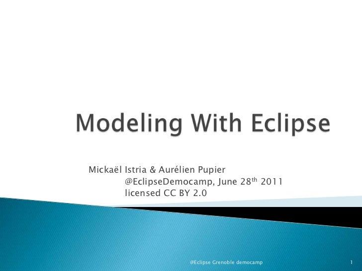 Modeling With Eclipse<br />Mickaël Istria & AurélienPupier<br />@EclipseDemocamp, June 28th2011<br />licensed CC BY 2.0<b...