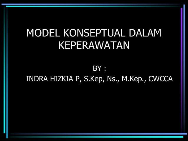 MODEL KONSEPTUAL DALAM KEPERAWATAN BY : INDRA HIZKIA P, S.Kep, Ns., M.Kep., CWCCA