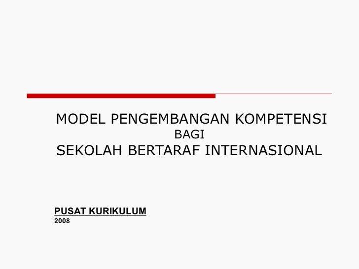 MODEL PENGEMBANGAN KOMPETENSI   BAGI  SEKOLAH BERTARAF INTERNASIONAL  PUSAT KURIKULUM 2008