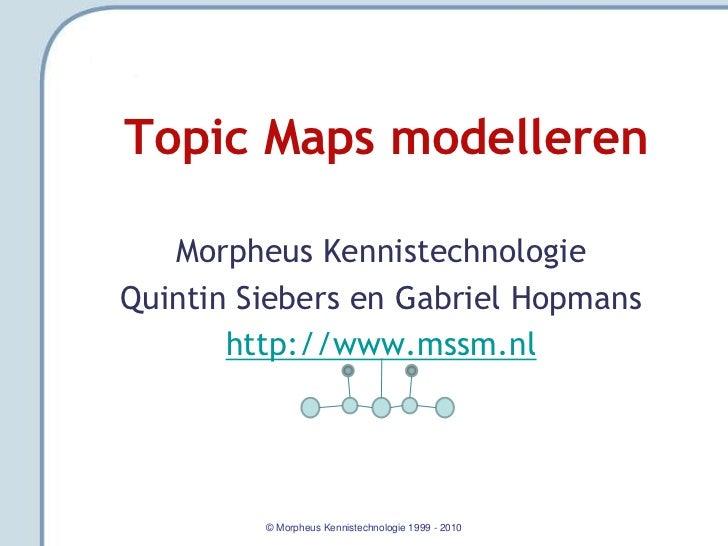 Topic Maps modelleren   Morpheus KennistechnologieQuintin Siebers en Gabriel Hopmans       http://www.mssm.nl         © Mo...
