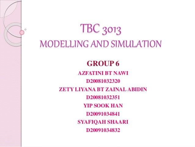 TBC 3013 MODELLING AND SIMULATION GROUP 6 AZFATINI BT NAWI D20081032320 ZETY LIYANA BT ZAINALABIDIN D20081032351 YIP SOOK ...