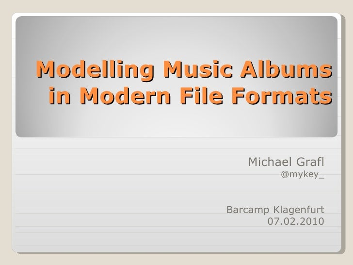 Modelling Music Albums in Modern File Formats Michael Grafl @mykey_ Barcamp Klagenfurt 07.02.2010