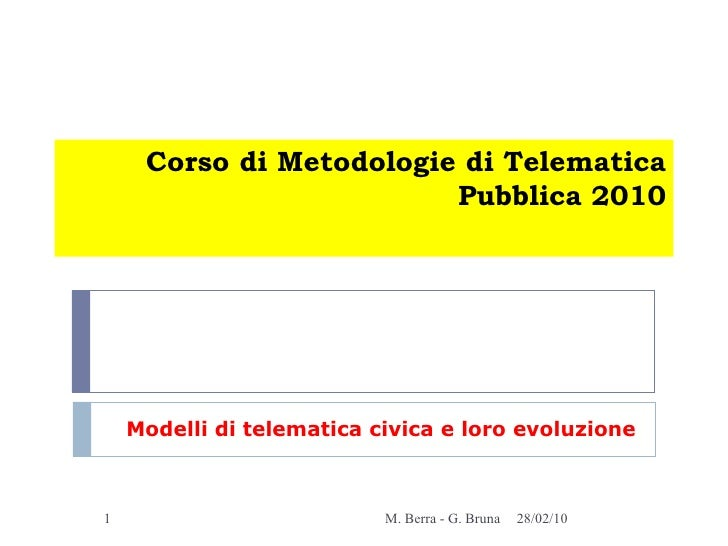 Corso di Metodologie di Telematica Pubblica 2010 Modelli di telematica civica e loro evoluzione 28/02/10 M. Berra - G. Bruna