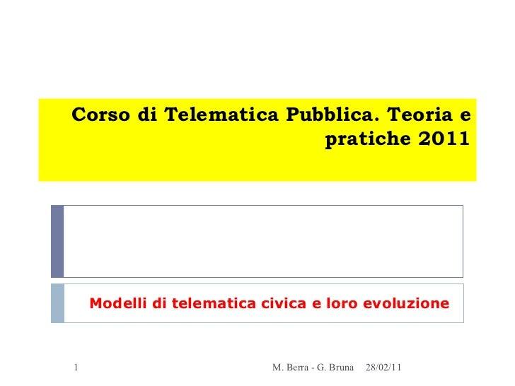 Corso di Telematica Pubblica. Teoria e pratiche 2011 Modelli di telematica civica e loro evoluzione 28/02/11 M. Berra - G....