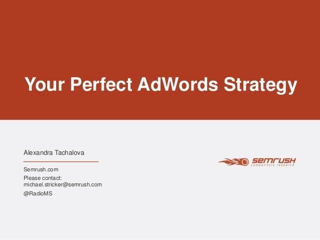 Your Perfect AdWords Strategy Alexandra Tachalova Semrush.com Please contact: michael.stricker@semrush.com @RadioMS