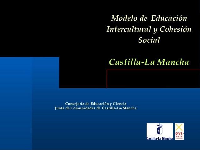 Modelo de Educación Intercultural y Cohesión Social Castilla-La Mancha Consejería de Educación y Ciencia Junta de Comunida...