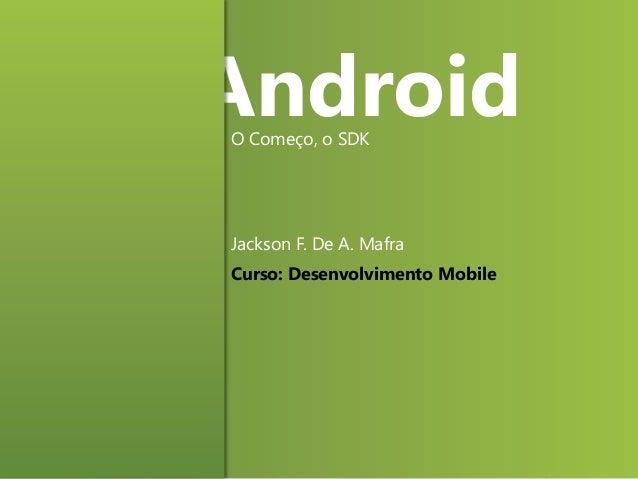 Android O Começo, o SDK  Jackson F. De A. Mafra Curso: Desenvolvimento Mobile