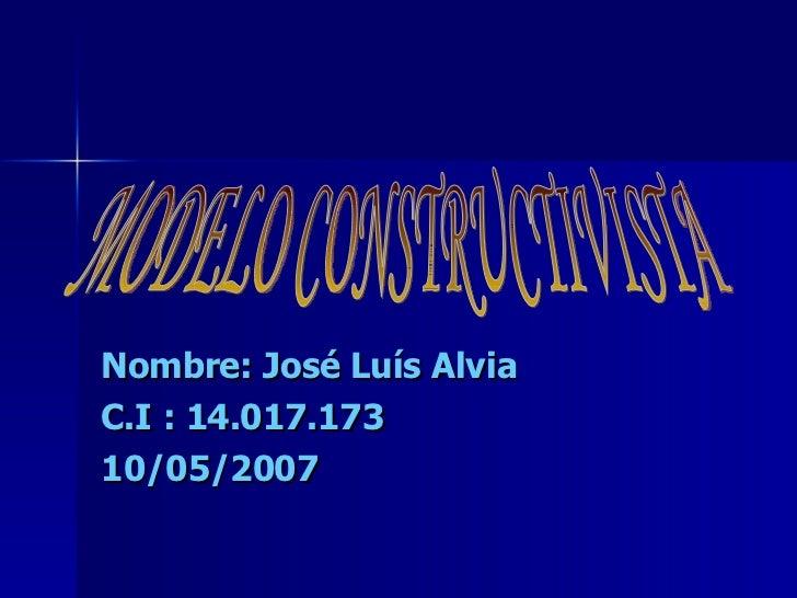 Nombre: José Luís Alvia C.I : 14.017.173 10/05/2007 MODELO CONSTRUCTIVISTA
