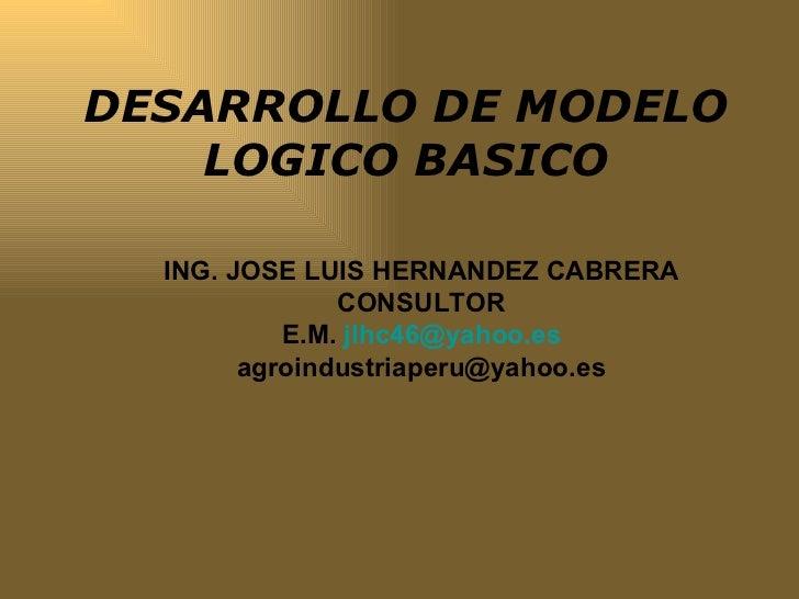 DESARROLLO DE MODELO LOGICO BASICO ING. JOSE LUIS HERNANDEZ CABRERA CONSULTOR E.M.  [email_address] [email_address]