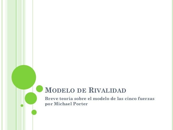 MODELO DE RIVALIDAD Breve teoría sobre el modelo de las cinco fuerzas por Michael Porter