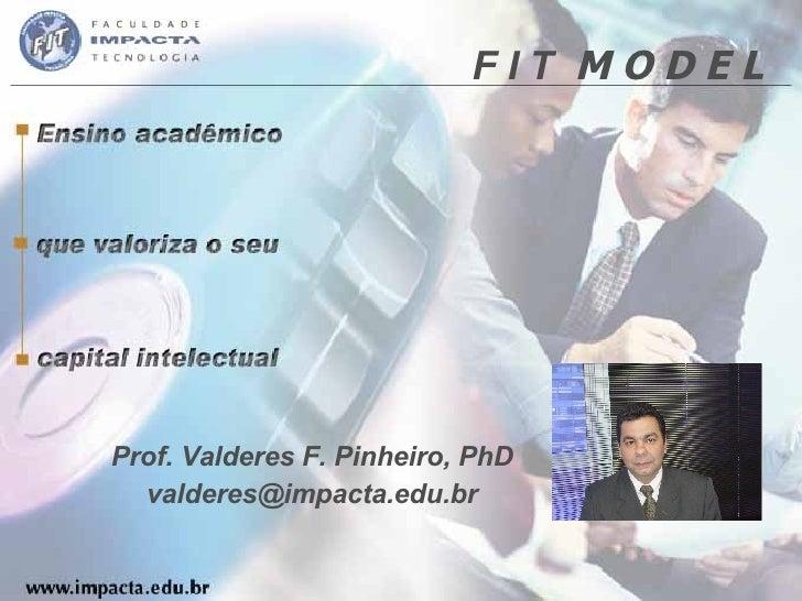 F I T  M O D E L Prof. Valderes F. Pinheiro, PhD [email_address]
