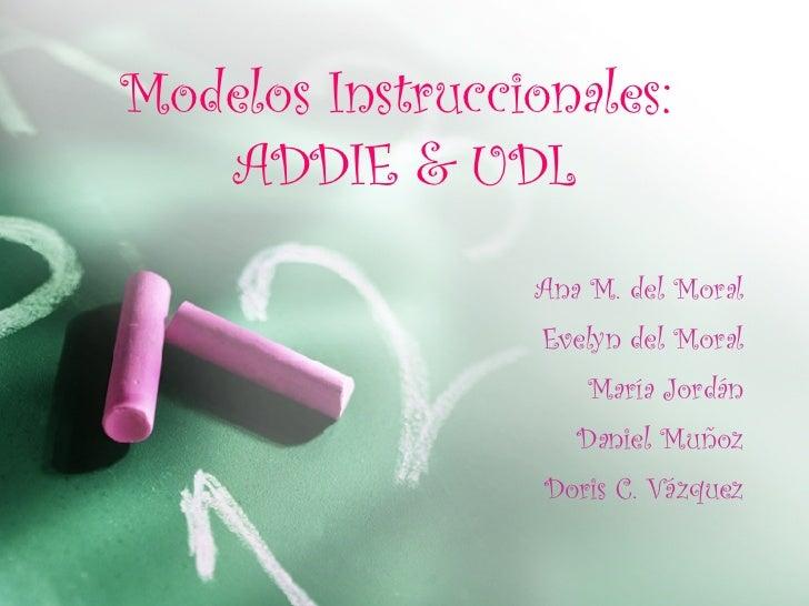 Modelos Instruccionales:  ADDIE & UDL Ana M. del Moral Evelyn del Moral María Jordán Daniel Muñoz Doris C. Vázquez