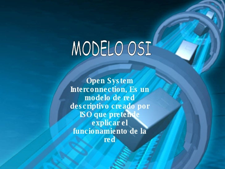 MODELO OSI Open System Interconnection, Es un modelo de red descriptivo creado por ISO que pretende explicar el funcionami...