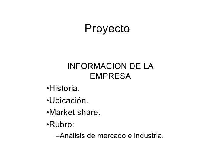 Proyecto         INFORMACION DE LA             EMPRESA •Historia. •Ubicación. •Market share. •Rubro:   –Análisis de mercad...