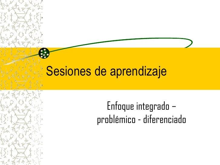 Sesiones de aprendizaje            Enfoque integrado –         problémico - diferenciado