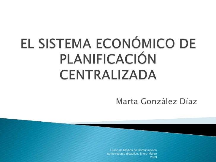 EL SISTEMA ECONÓMICO DE PLANIFICACIÓN CENTRALIZADA<br />Marta González Díaz<br />Curso de Medios de Comunicación como recu...