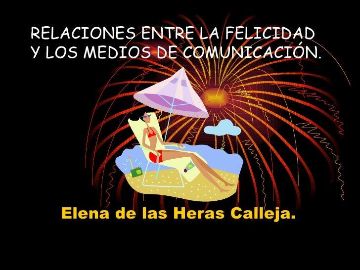 RELACIONES ENTRE LA FELICIDAD Y LOS MEDIOS DE COMUNICACIÓN. Elena de las Heras Calleja.