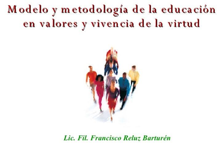 Modelo y metodología de la educación en valores y vivencia de la virtud Lic. Fil. Francisco Reluz Barturén