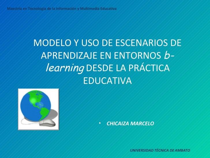 MODELO Y USO DE ESCENARIOS DE APRENDIZAJE EN ENTORNOS  b-learning  DESDE LA PRÁCTICA EDUCATIVA <ul><li>CHICAIZA MARCELO </...