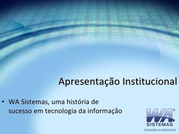 Apresentação Institucional <ul><li>WA Sistemas, uma história de sucesso em tecnologia da informação </li></ul>