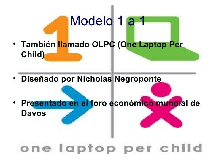 Modelo 1 a 1 <ul><li>También llamado OLPC (One Laptop Per Child) </li></ul><ul><li>Diseñado por Nicholas Negroponte </li><...