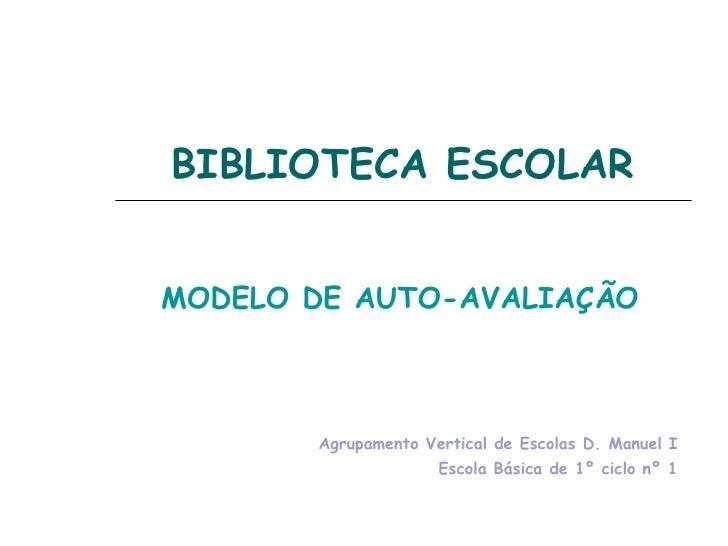 BIBLIOTECA ESCOLAR MODELO DE AUTO-AVALIAÇÃO Agrupamento Vertical de Escolas D. Manuel I Escola Básica de 1º ciclo nº 1
