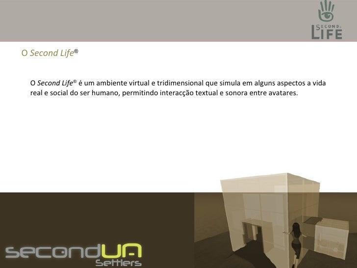 O  Second Life ® O  Second Life ®  é um ambiente virtual e tridimensional que simula em alguns aspectos a vida real e soci...