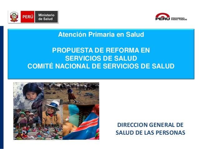 DIRECCION GENERAL DE SALUD DE LAS PERSONAS Atención Primaria en Salud PROPUESTA DE REFORMA EN SERVICIOS DE SALUD COMITÉ NA...