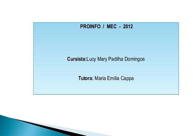 PROINFO / MEC - 2012Cursista:Lucy Mary Padilha Domingos    Tutora: Maria Emilia Cappa