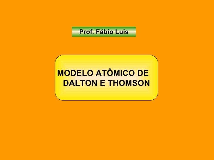 Prof. Fábio Luis MODELO ATÔMICO DE  DALTON E THOMSON
