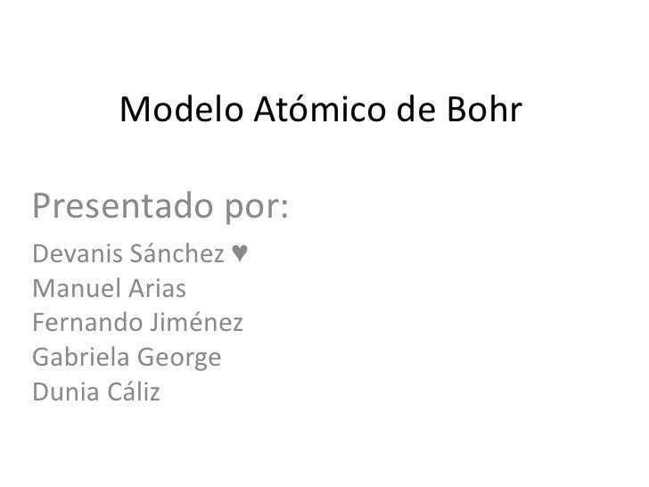 Modelo Atómico de BohrPresentado por:Devanis Sánchez ♥Manuel AriasFernando JiménezGabriela GeorgeDunia Cáliz